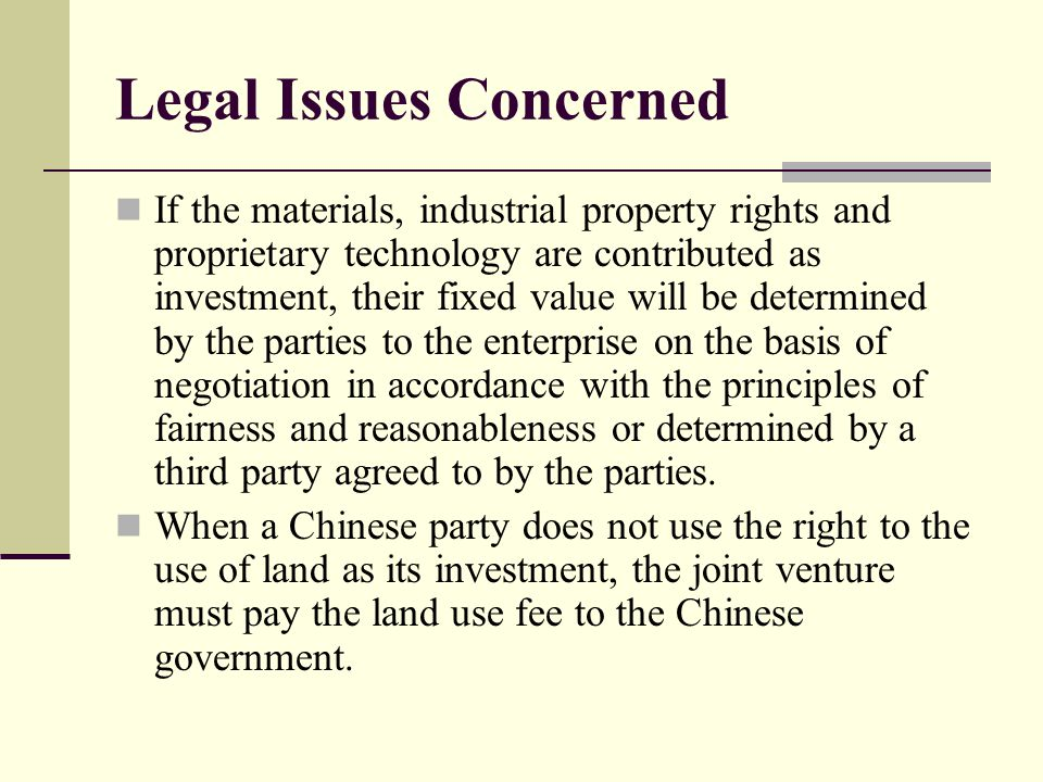 Legal Issues Concerned If the materials, industrial property rights and proprietary technology are contributed as investment, their fixed value will be determined by the parties to the enterprise on the basis of negotiation in accordance with the principles of fairness and reasonableness or determined by a third party agreed to by the parties.