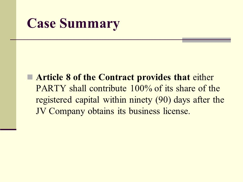 Case Summary Article 8 of the Contract provides that either PARTY shall contribute 100% of its share of the registered capital within ninety (90) days after the JV Company obtains its business license.