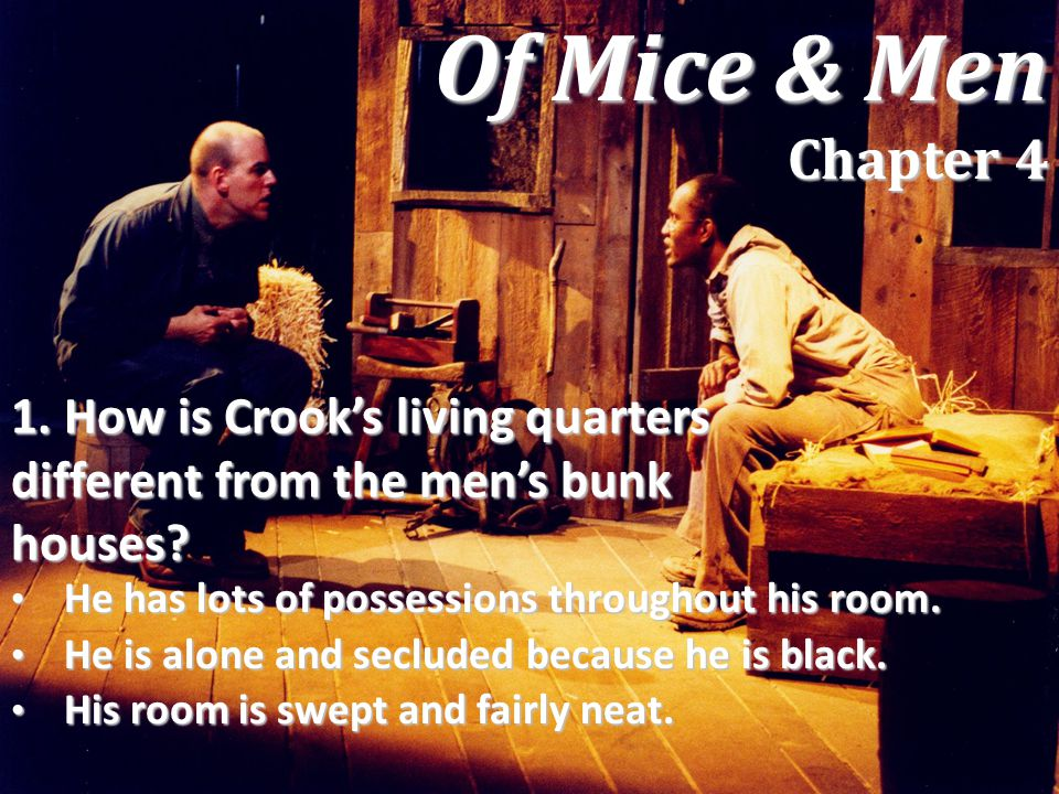 1. How is Crook's living quarters different from the men's bunk houses? He has lots of possessions throughout his room. He has lots of possessions thr