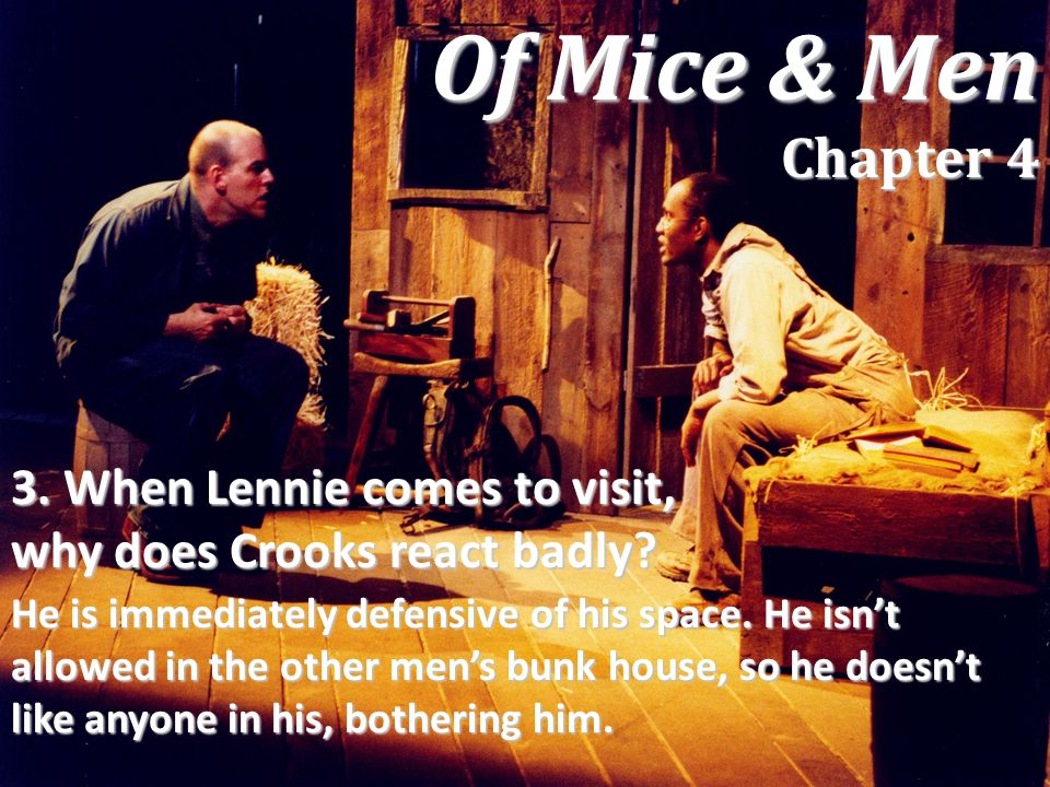 3. When Lennie comes to visit, why does Crooks react badly? He is immediately defensive of his space. He isn't allowed in the other men's bunk house,