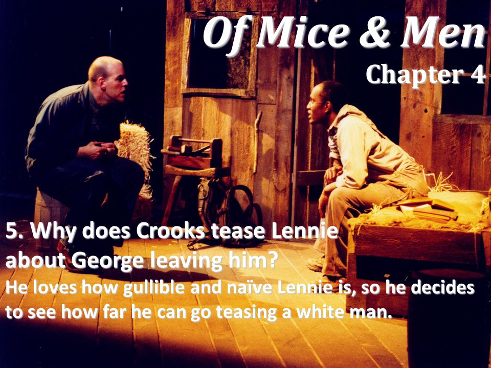 5. Why does Crooks tease Lennie about George leaving him? He loves how gullible and naïve Lennie is, so he decides to see how far he can go teasing a