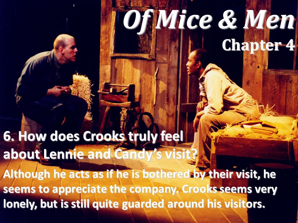 6. How does Crooks truly feel about Lennie and Candy's visit? Although he acts as if he is bothered by their visit, he seems to appreciate the company