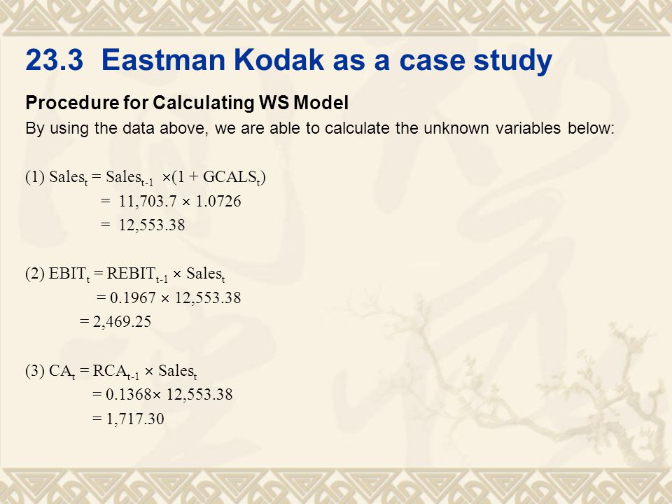 Procedure for Calculating WS Model By using the data above, we are able to calculate the unknown variables below: (1) Sales t = Sales t-1  (1 + GCALS t ) = 11,703.7  1.0726 = 12,553.38 (2) EBIT t = REBIT t-1  Sales t = 0.1967  12,553.38 = 2,469.25 (3) CA t = RCA t-1  Sales t = 0.1368  12,553.38 = 1,717.30