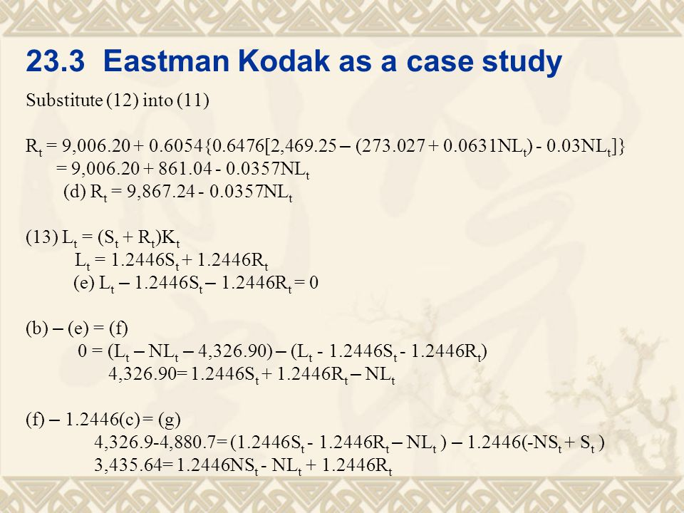 23.3 Eastman Kodak as a case study Substitute (12) into (11) R t = 9,006.20 + 0.6054{0.6476[2,469.25 – (273.027 + 0.0631NL t ) - 0.03NL t ]} = 9,006.20 + 861.04 - 0.0357NL t (d) R t = 9,867.24 - 0.0357NL t (13) L t = (S t + R t )K t L t = 1.2446S t + 1.2446R t (e) L t – 1.2446S t – 1.2446R t = 0 (b) – (e) = (f) 0 = (L t – NL t – 4,326.90) – (L t - 1.2446S t - 1.2446R t ) 4,326.90= 1.2446S t + 1.2446R t – NL t (f) – 1.2446(c) = (g) 4,326.9-4,880.7= (1.2446S t - 1.2446R t – NL t ) – 1.2446(-NS t + S t ) 3,435.64= 1.2446NS t - NL t + 1.2446R t