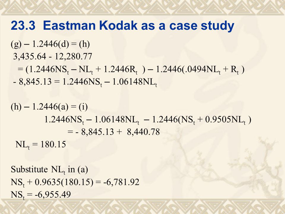 23.3 Eastman Kodak as a case study (g) – 1.2446(d) = (h) 3,435.64 - 12,280.77 = (1.2446NS t – NL t + 1.2446R t ) – 1.2446(.0494NL t + R t ) - 8,845.13 = 1.2446NS t – 1.06148NL t (h) – 1.2446(a) = (i) 1.2446NS t – 1.06148NL t – 1.2446(NS t + 0.9505NL t ) = - 8,845.13 + 8,440.78 NL t = 180.15 Substitute NL t in (a) NS t + 0.9635(180.15) = -6,781.92 NS t = -6,955.49