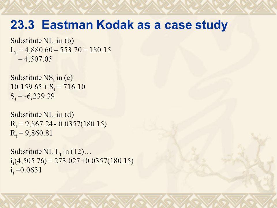 23.3 Eastman Kodak as a case study Substitute NL t in (b) L t = 4,880.60 – 553.70 + 180.15 = 4,507.05 Substitute NS t in (c) 10,159.65 + S t = 716.10