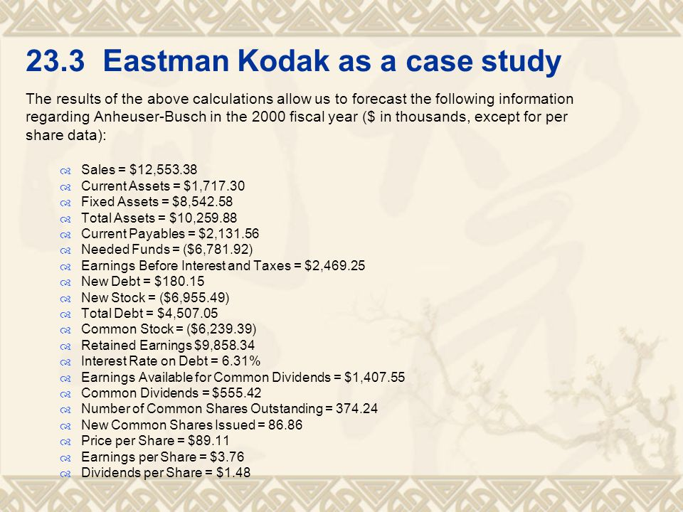 23.3 Eastman Kodak as a case study The results of the above calculations allow us to forecast the following information regarding Anheuser-Busch in the 2000 fiscal year ($ in thousands, except for per share data):  Sales = $12,553.38  Current Assets = $1,717.30  Fixed Assets = $8,542.58  Total Assets = $10,259.88  Current Payables = $2,131.56  Needed Funds = ($6,781.92)  Earnings Before Interest and Taxes = $2,469.25  New Debt = $180.15  New Stock = ($6,955.49)  Total Debt = $4,507.05  Common Stock = ($6,239.39)  Retained Earnings $9,858.34  Interest Rate on Debt = 6.31%  Earnings Available for Common Dividends = $1,407.55  Common Dividends = $555.42  Number of Common Shares Outstanding = 374.24  New Common Shares Issued = 86.86  Price per Share = $89.11  Earnings per Share = $3.76  Dividends per Share = $1.48