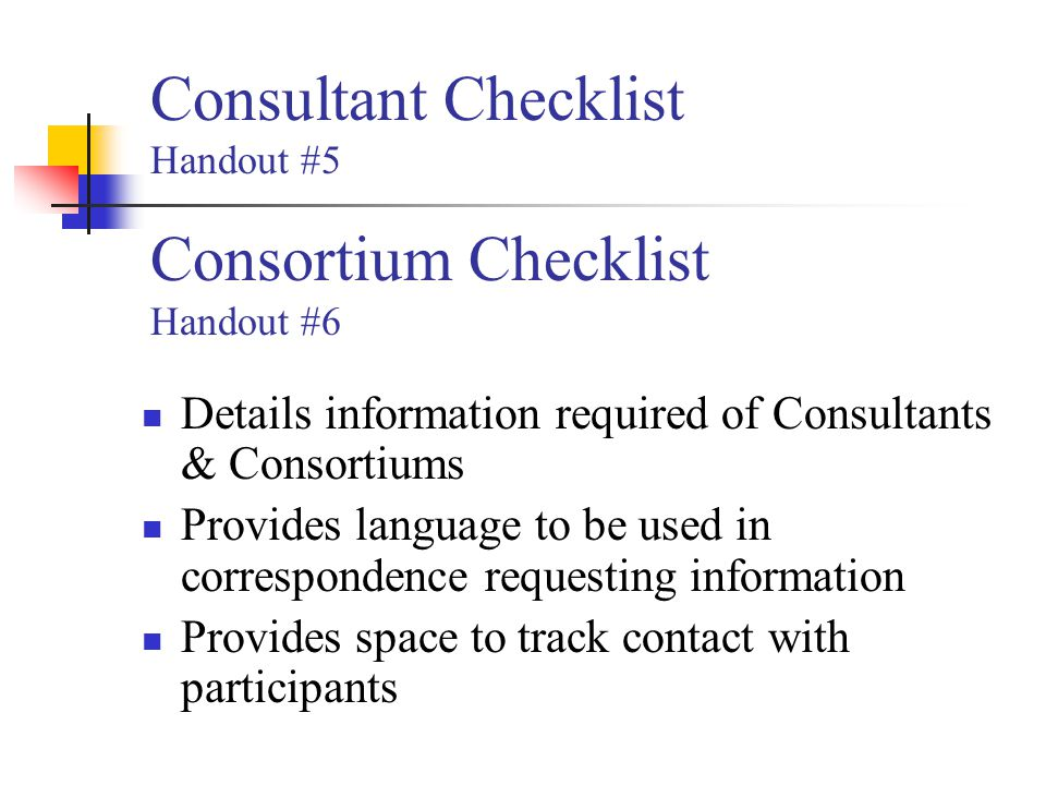 Consultant Checklist Handout #5 Consortium Checklist Handout #6 Details information required of Consultants & Consortiums Provides language to be used in correspondence requesting information Provides space to track contact with participants