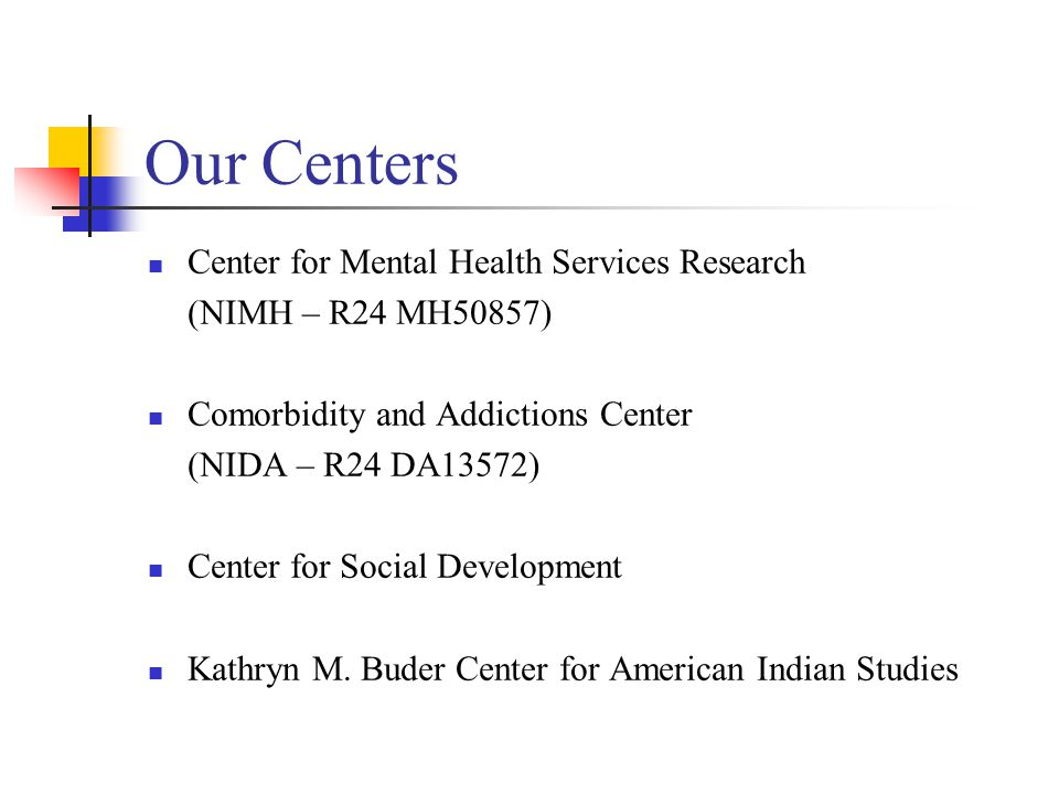 Our Centers Center for Mental Health Services Research (NIMH – R24 MH50857) Comorbidity and Addictions Center (NIDA – R24 DA13572) Center for Social Development Kathryn M.