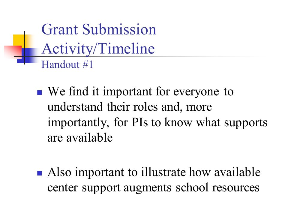 Grant Submission Activity/Timeline Handout #1 We find it important for everyone to understand their roles and, more importantly, for PIs to know what supports are available Also important to illustrate how available center support augments school resources