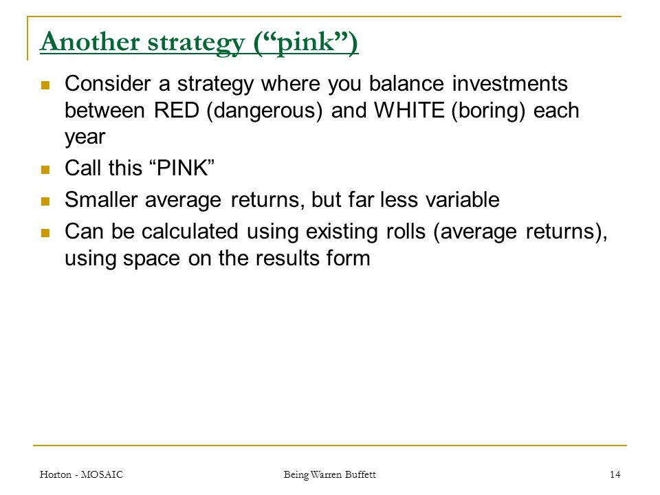 Another strategy ( pink ) Consider a strategy where you balance investments between RED (dangerous) and WHITE (boring) each year Call this PINK Smaller average returns, but far less variable Can be calculated using existing rolls (average returns), using space on the results form Horton - MOSAIC Being Warren Buffett 14