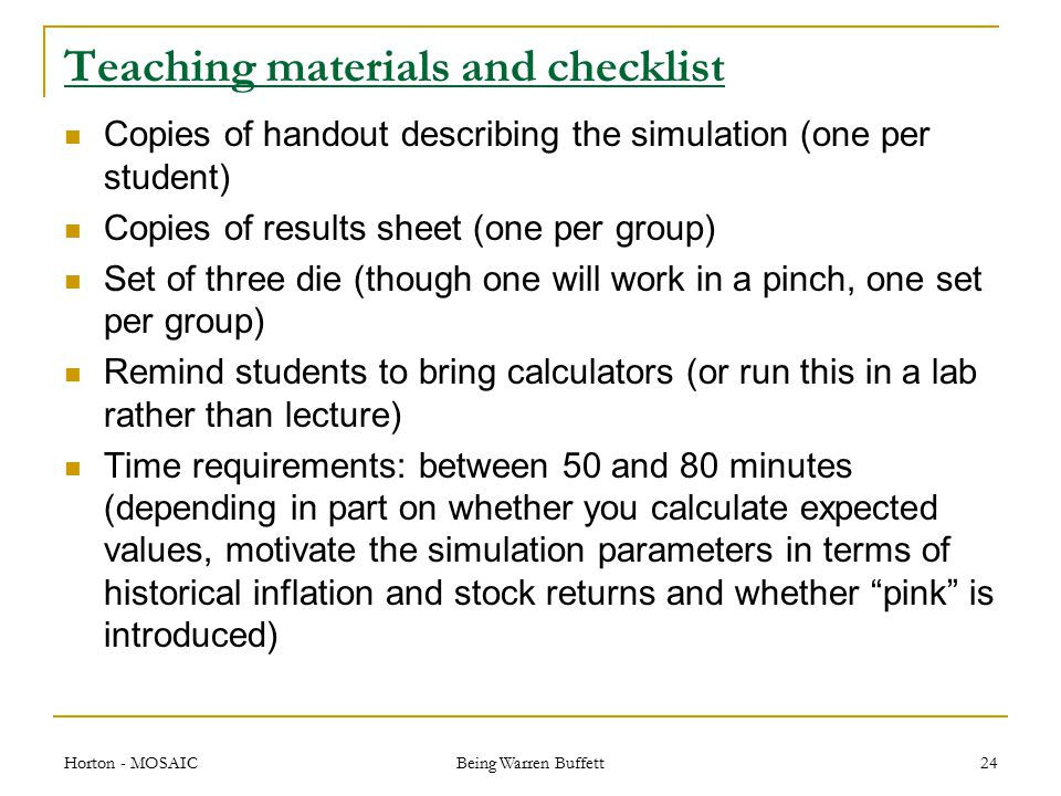 Teaching materials and checklist Copies of handout describing the simulation (one per student) Copies of results sheet (one per group) Set of three die (though one will work in a pinch, one set per group) Remind students to bring calculators (or run this in a lab rather than lecture) Time requirements: between 50 and 80 minutes (depending in part on whether you calculate expected values, motivate the simulation parameters in terms of historical inflation and stock returns and whether pink is introduced) Horton - MOSAIC Being Warren Buffett 24