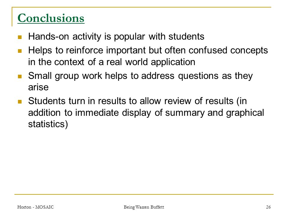 Conclusions Hands-on activity is popular with students Helps to reinforce important but often confused concepts in the context of a real world application Small group work helps to address questions as they arise Students turn in results to allow review of results (in addition to immediate display of summary and graphical statistics) Horton - MOSAIC Being Warren Buffett 26