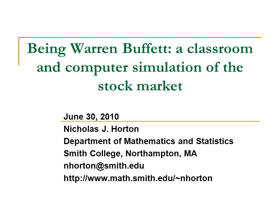 Being Warren Buffett: a classroom and computer simulation of the stock market June 30, 2010 Nicholas J. Horton Department of Mathematics and Statistic
