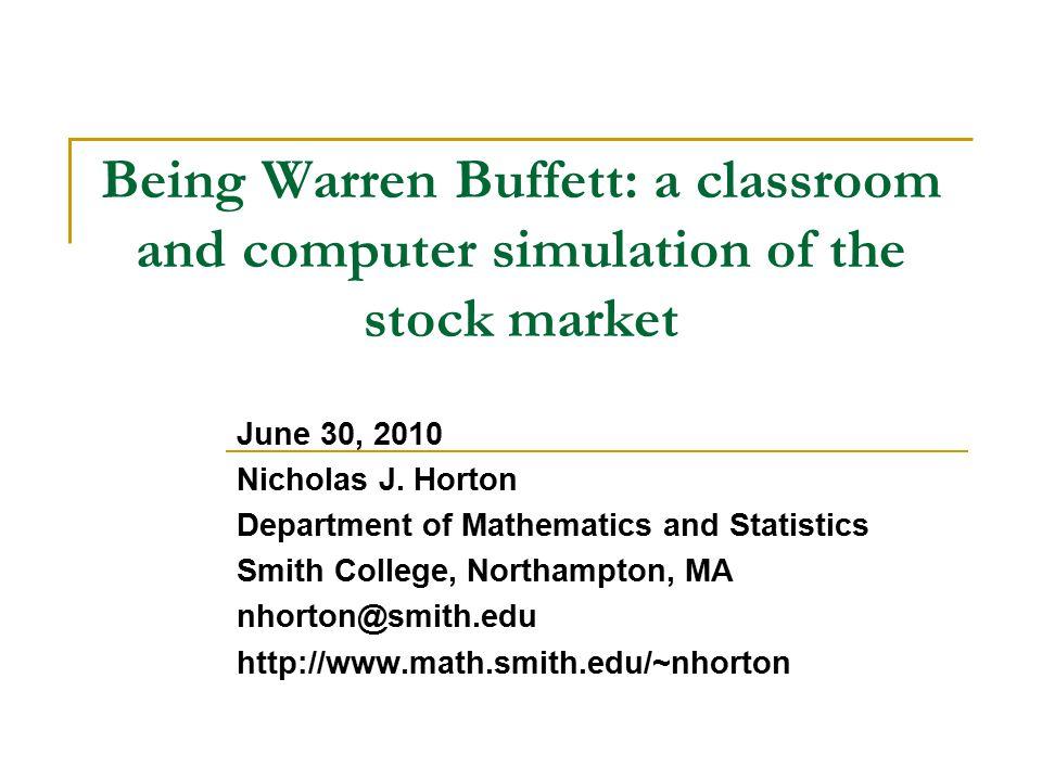 Being Warren Buffett: a classroom and computer simulation of the stock market June 30, 2010 Nicholas J.