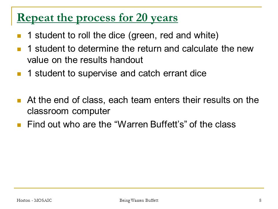 Repeat the process for 20 years 1 student to roll the dice (green, red and white) 1 student to determine the return and calculate the new value on the results handout 1 student to supervise and catch errant dice At the end of class, each team enters their results on the classroom computer Find out who are the Warren Buffett's of the class Horton - MOSAIC Being Warren Buffett 8