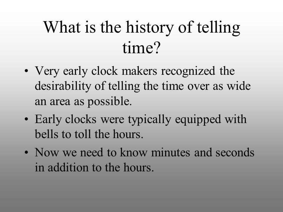What is the history of telling time? Very early clock makers recognized the desirability of telling the time over as wide an area as possible. Early c