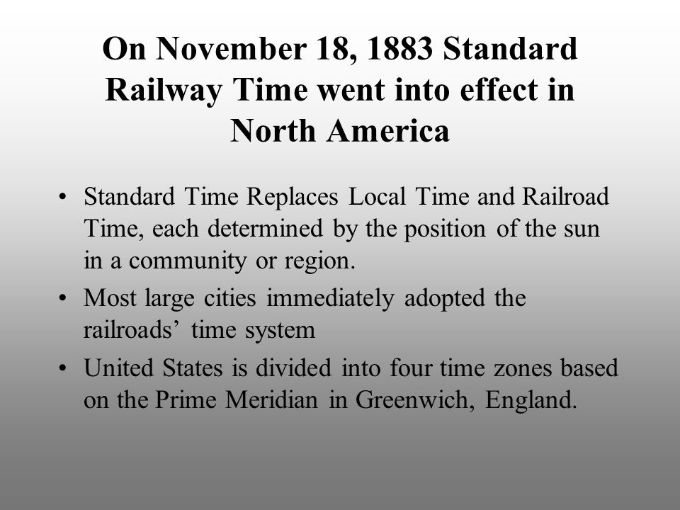 On November 18, 1883 Standard Railway Time went into effect in North America Standard Time Replaces Local Time and Railroad Time, each determined by t