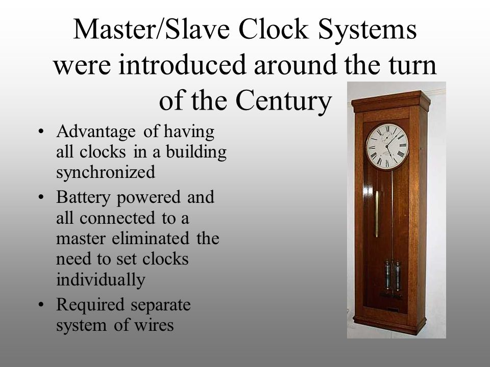 Master/Slave Clock Systems were introduced around the turn of the Century Advantage of having all clocks in a building synchronized Battery powered an
