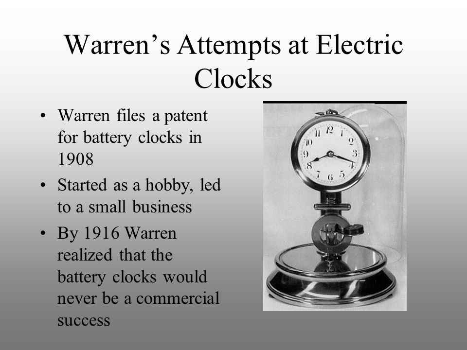 Warren's Attempts at Electric Clocks Warren files a patent for battery clocks in 1908 Started as a hobby, led to a small business By 1916 Warren reali