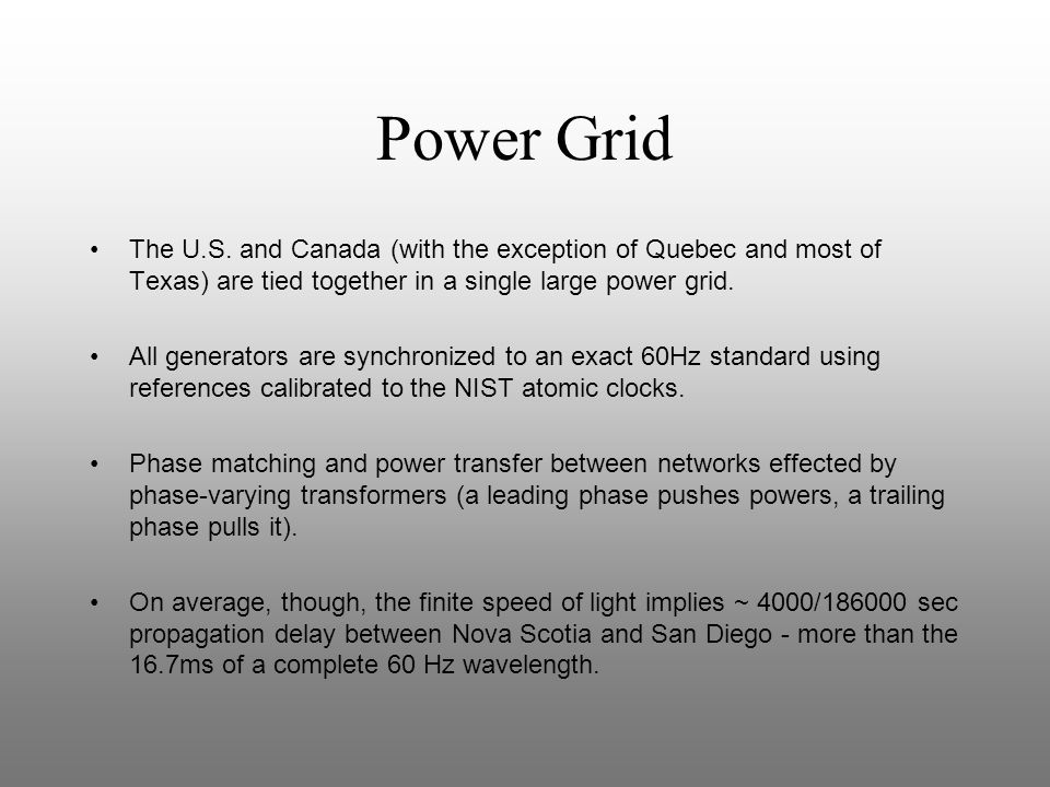 Power Grid The U.S. and Canada (with the exception of Quebec and most of Texas) are tied together in a single large power grid. All generators are syn