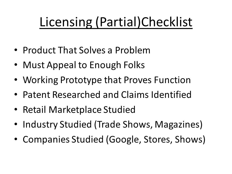 Licensing (Partial)Checklist Product That Solves a Problem Must Appeal to Enough Folks Working Prototype that Proves Function Patent Researched and Cl