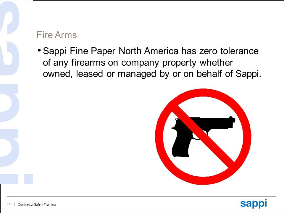 | Contractor Safety Training 18 Fire Arms Sappi Fine Paper North America has zero tolerance of any firearms on company property whether owned, leased or managed by or on behalf of Sappi.