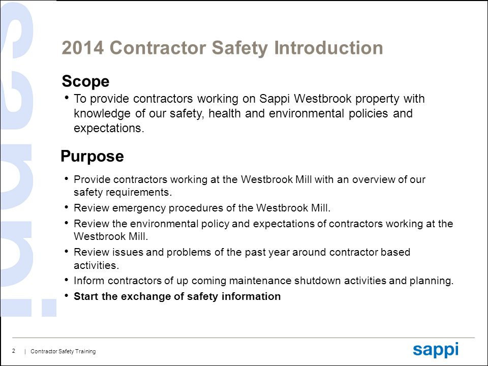 | Contractor Safety Training 3 2014 Contractor Safety Training Agenda and Safety Introduction Sappi Contractor Expectations Cardinal Safety Rules General Mill Information and Policies Emergencies What's New and What's Hot 2014 Maintenance Shutdown Overview of the Training