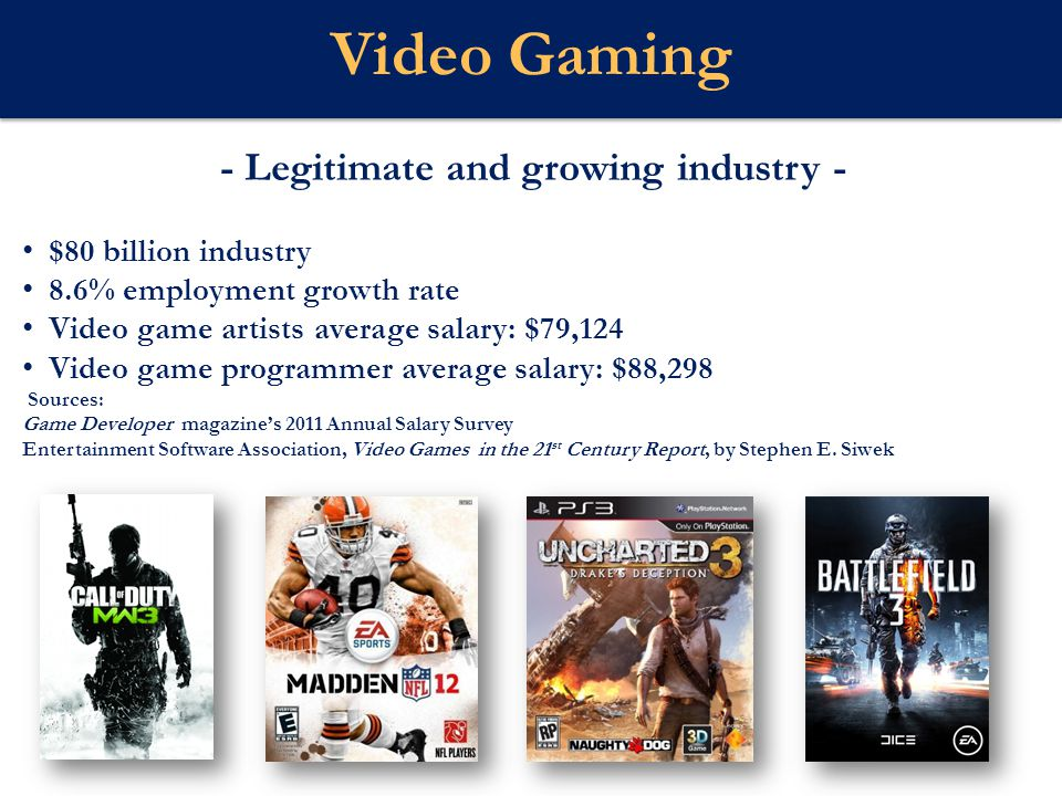 - Legitimate and growing industry - $80 billion industry 8.6% employment growth rate Video game artists average salary: $79,124 Video game programmer average salary: $88,298 Sources: Game Developer magazine's 2011 Annual Salary Survey Entertainment Software Association, Video Games in the 21 st Century Report, by Stephen E.