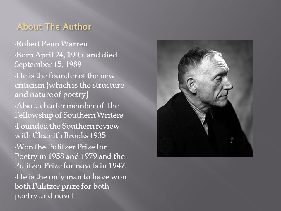 About The Author Robert Penn Warren Born April 24, 1905 and died September 15, 1989 He is the founder of the new criticism {which is the structure and nature of poetry} Also a charter member of the Fellowship of Southern Writers Founded the Southern review with Cleanith Brooks 1935 Won the Pulitzer Prize for Poetry in 1958 and 1979 and the Pulitzer Prize for novels in 1947.