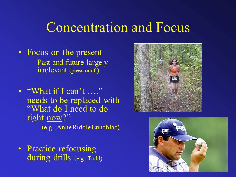 Concentration and Focus Focus on the present –Past and future largely irrelevant (press conf.) What if I can't …. needs to be replaced with What do I need to do right now (e.g., Anne Riddle Lundblad) Practice refocusing during drills (e.g., Todd)