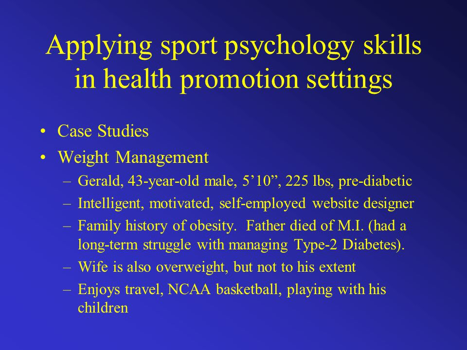 "Applying sport psychology skills in health promotion settings Case Studies Weight Management –Gerald, 43-year-old male, 5'10"", 225 lbs, pre-diabetic –"