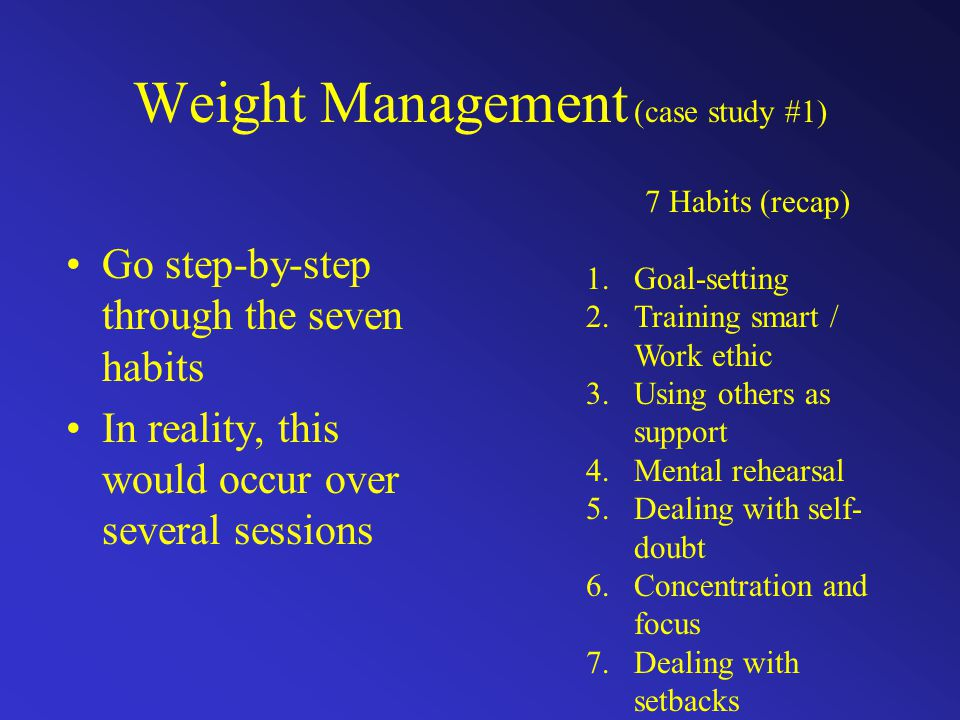 Weight Management (case study #1) Go step-by-step through the seven habits In reality, this would occur over several sessions 7 Habits (recap) 1.Goal-