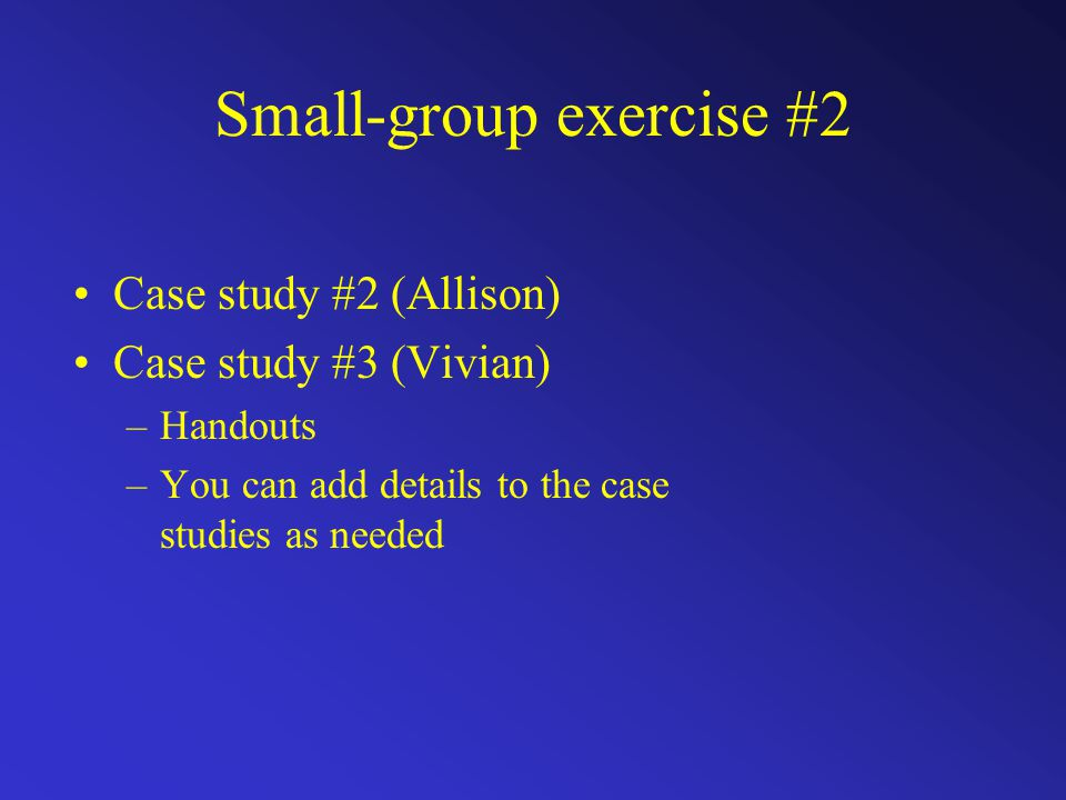 Small-group exercise #2 Case study #2 (Allison) Case study #3 (Vivian) –Handouts –You can add details to the case studies as needed