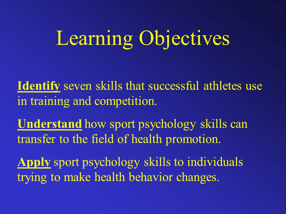 Learning Objectives Identify seven skills that successful athletes use in training and competition. Understand how sport psychology skills can transfe