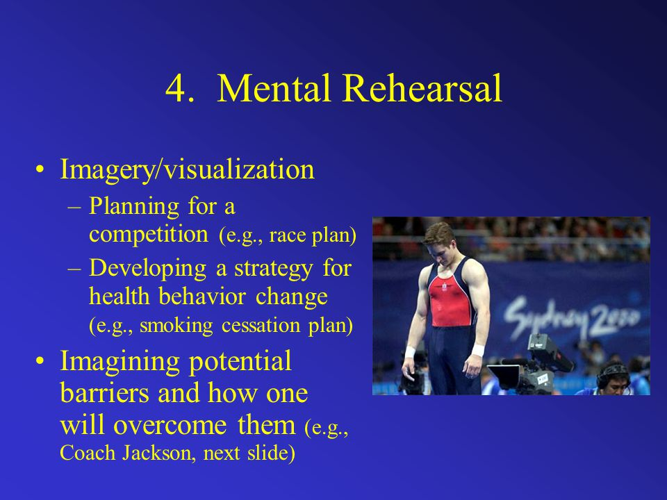 4. Mental Rehearsal Imagery/visualization –Planning for a competition (e.g., race plan) –Developing a strategy for health behavior change (e.g., smoki
