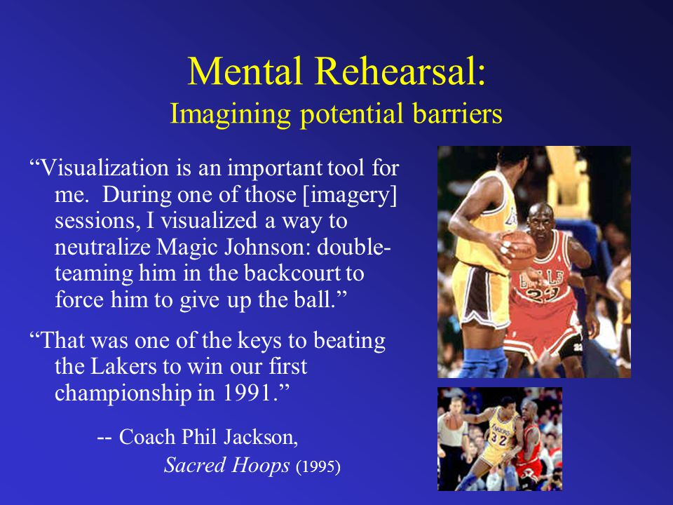 Mental Rehearsal: Imagining potential barriers Visualization is an important tool for me.