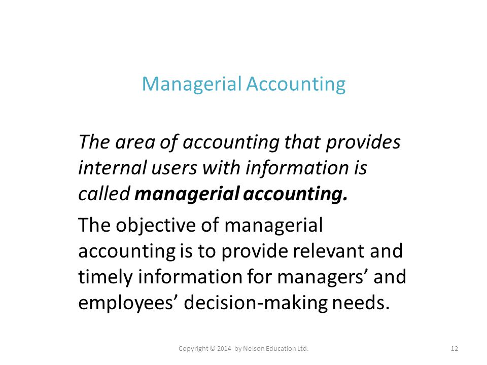 Copyright © 2014 by Nelson Education Ltd.12 Managerial Accounting The area of accounting that provides internal users with information is called manag