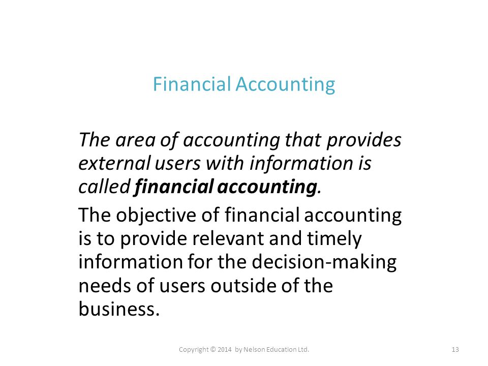 Copyright © 2014 by Nelson Education Ltd.13 Financial Accounting The area of accounting that provides external users with information is called financ
