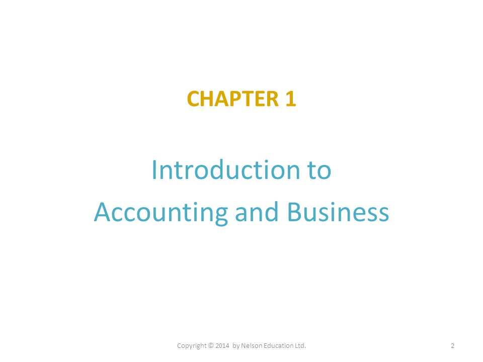 CHAPTER 1 Introduction to Accounting and Business Copyright © 2014 by Nelson Education Ltd.2