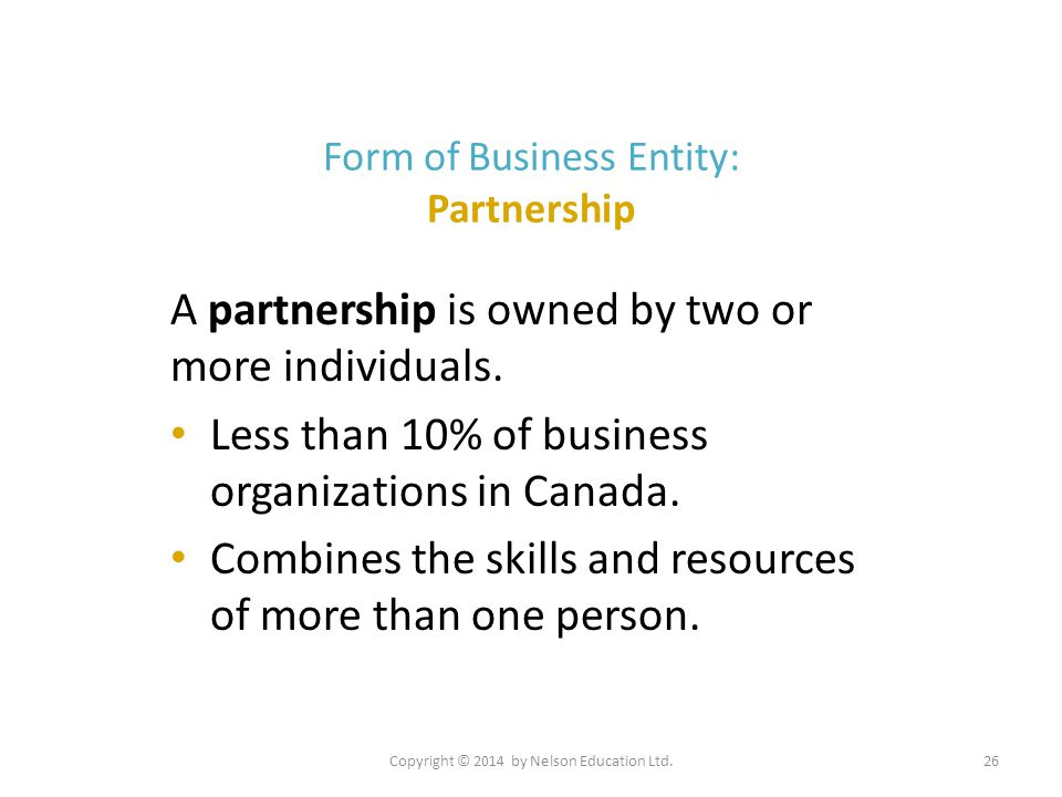 Copyright © 2014 by Nelson Education Ltd.26 Form of Business Entity: Partnership A partnership is owned by two or more individuals. Less than 10% of b