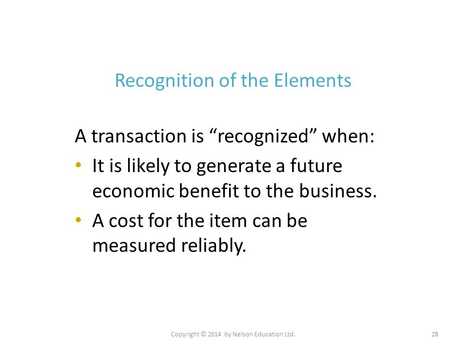 """Copyright © 2014 by Nelson Education Ltd.28 Recognition of the Elements A transaction is """"recognized"""" when: It is likely to generate a future economic"""