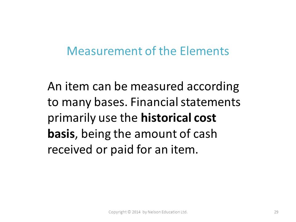 Copyright © 2014 by Nelson Education Ltd.29 Measurement of the Elements An item can be measured according to many bases. Financial statements primaril