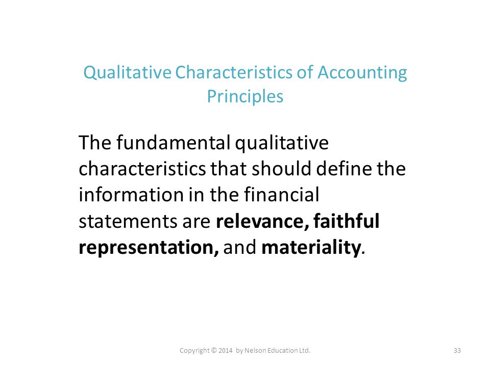 Copyright © 2014 by Nelson Education Ltd.33 Qualitative Characteristics of Accounting Principles The fundamental qualitative characteristics that shou