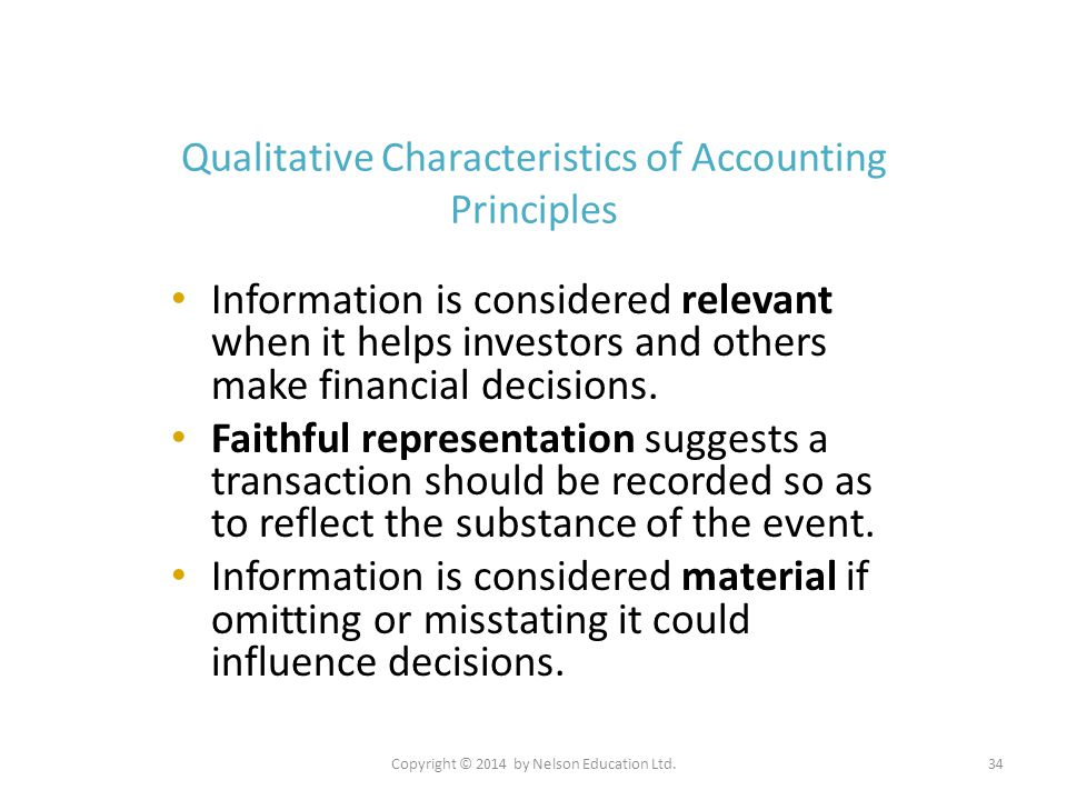 Copyright © 2014 by Nelson Education Ltd.34 Qualitative Characteristics of Accounting Principles Information is considered relevant when it helps inve