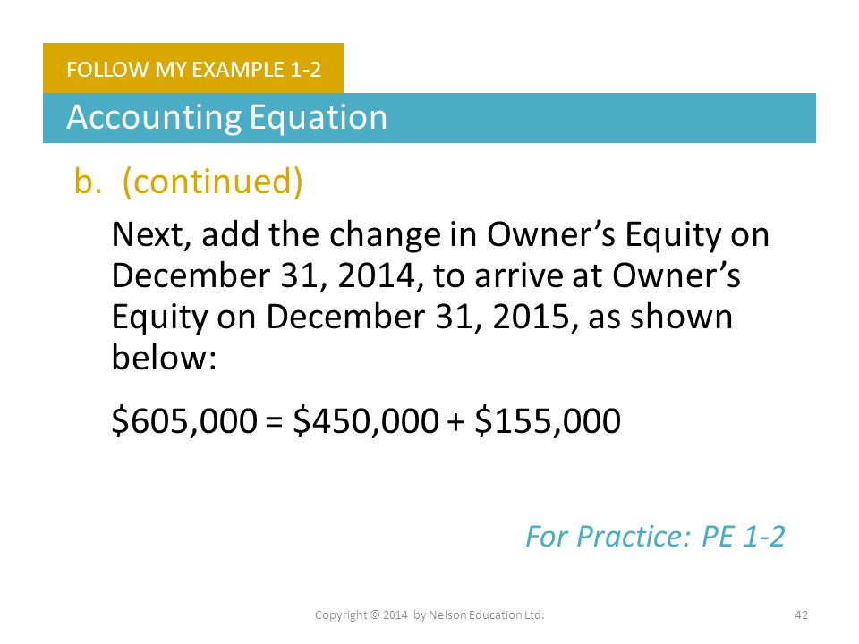 Copyright © 2014 by Nelson Education Ltd.42 FOLLOW MY EXAMPLE 1-2 Accounting Equation b.(continued) Next, add the change in Owner's Equity on December
