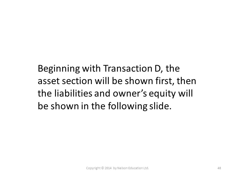Copyright © 2014 by Nelson Education Ltd.48 Beginning with Transaction D, the asset section will be shown first, then the liabilities and owner's equi