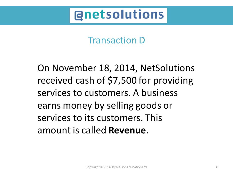 Copyright © 2014 by Nelson Education Ltd.49 Transaction D On November 18, 2014, NetSolutions received cash of $7,500 for providing services to custome