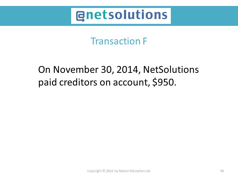 Copyright © 2014 by Nelson Education Ltd.56 Transaction F On November 30, 2014, NetSolutions paid creditors on account, $950.