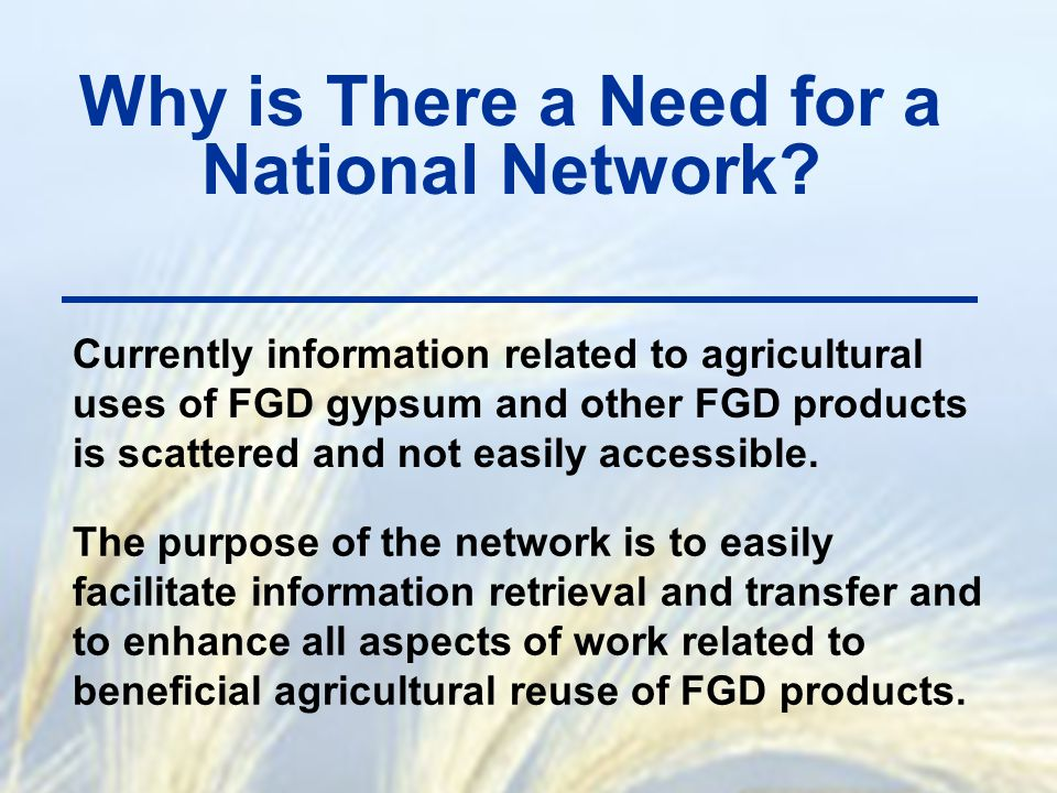 Why is There a Need for a National Network? Currently information related to agricultural uses of FGD gypsum and other FGD products is scattered and n